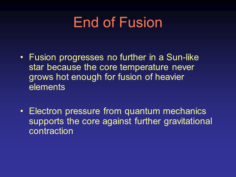 End of Fusion Fusion progresses no further in a Sun-like star because the core temperature never grows hot enough for fusion of heavier elements Elect