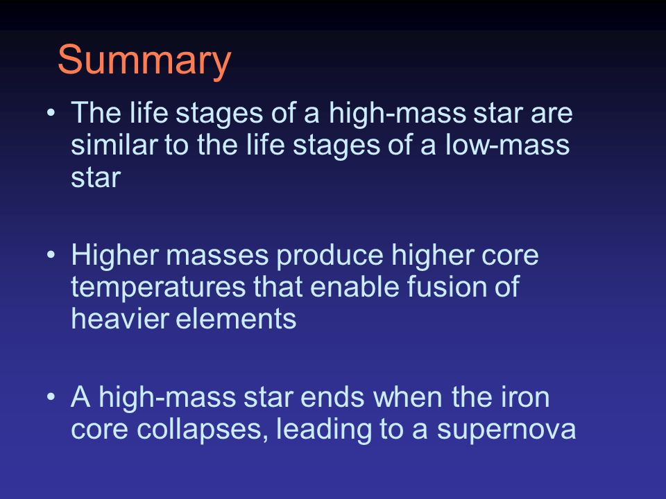 Summary The life stages of a high-mass star are similar to the life stages of a low-mass star Higher masses produce higher core temperatures that enab