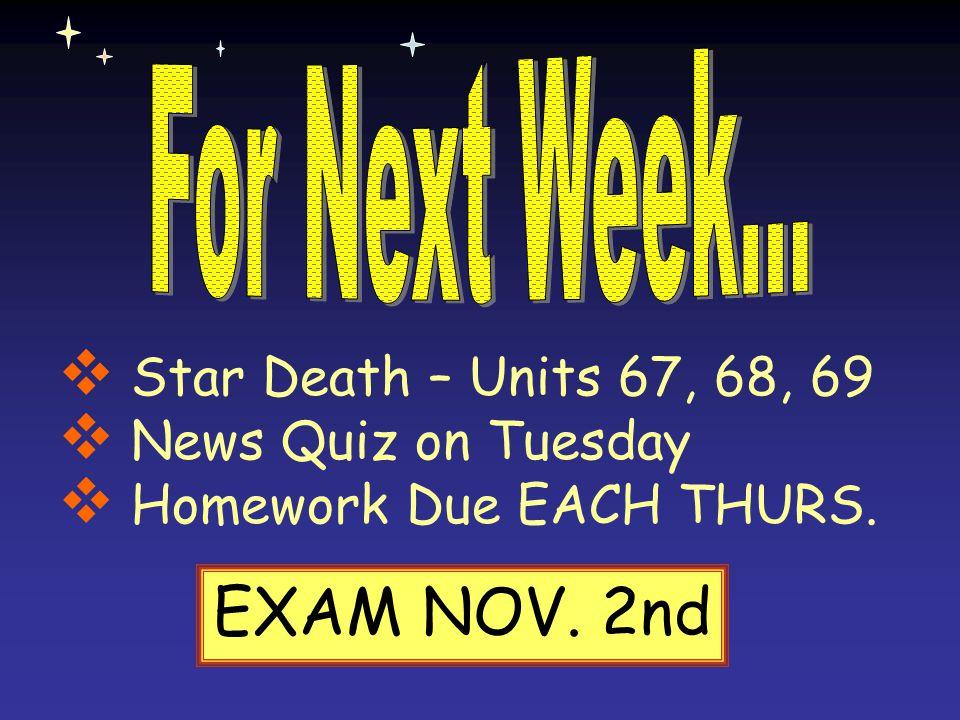  Star Death – Units 67, 68, 69  News Quiz on Tuesday  Homework Due EACH THURS. EXAM NOV. 2nd