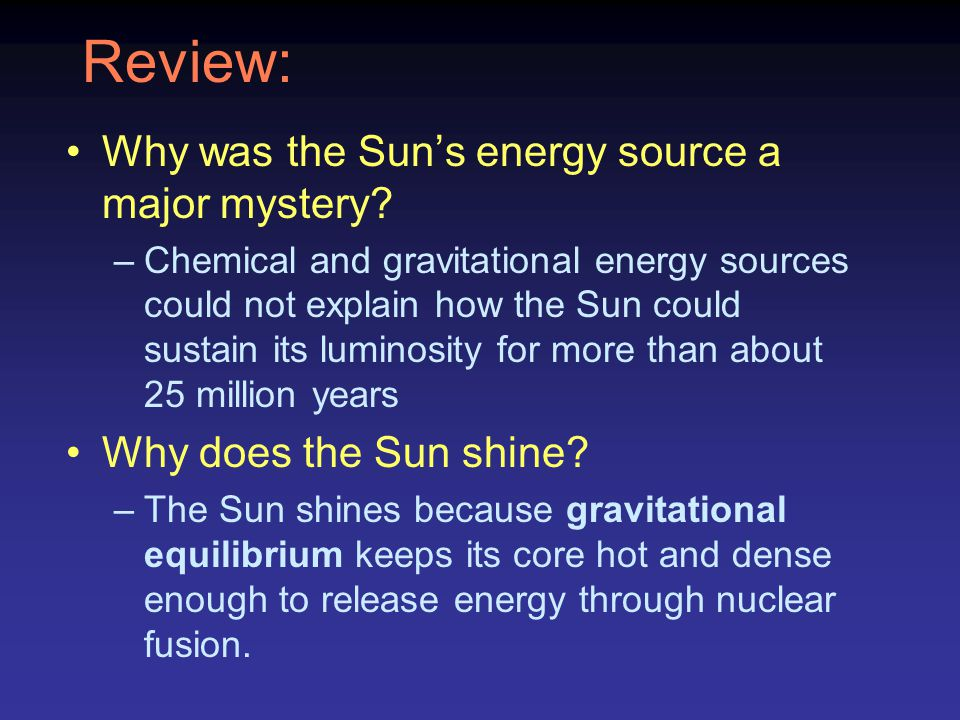 Review: Why was the Sun's energy source a major mystery? –Chemical and gravitational energy sources could not explain how the Sun could sustain its lu