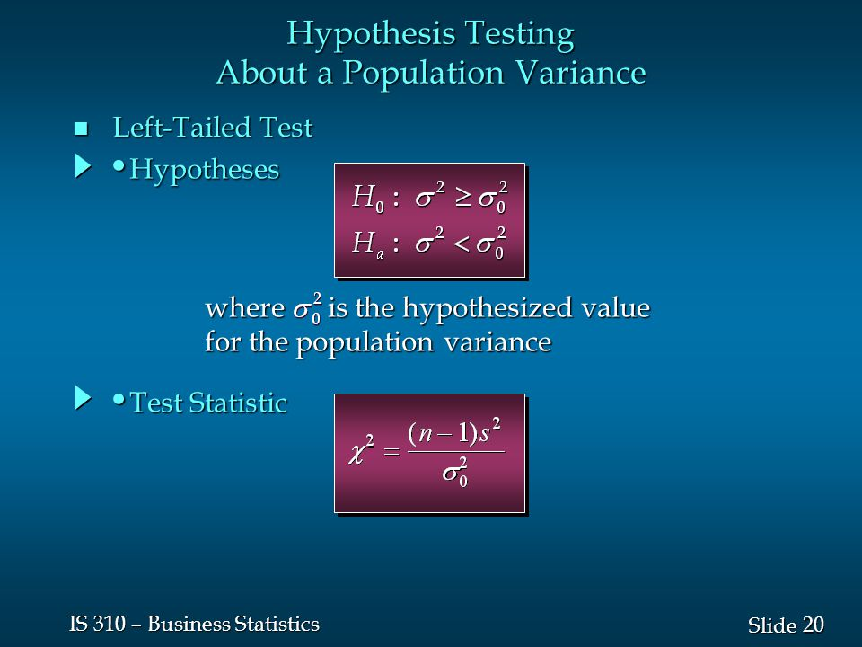 20 Slide IS 310 – Business Statistics n Left-Tailed Test Hypothesis Testing About a Population Variance where is the hypothesized value for the population variance Test Statistic Test Statistic Hypotheses Hypotheses
