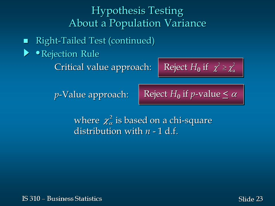 23 Slide IS 310 – Business Statistics n Right-Tailed Test (continued) Hypothesis Testing About a Population Variance Reject H 0 if Reject H 0 if p -value <  where is based on a chi-square distribution with n - 1 d.f.