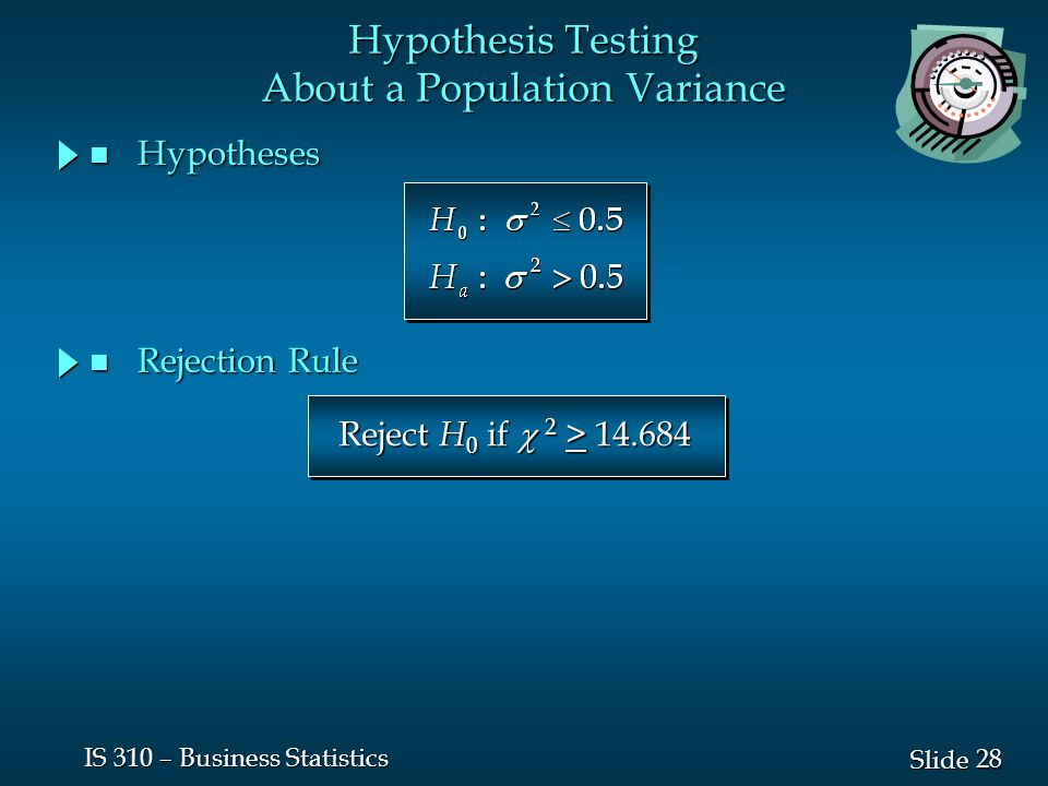 28 Slide IS 310 – Business Statistics n Hypotheses Hypothesis Testing About a Population Variance Reject H 0 if  2 > 14.684 n Rejection Rule