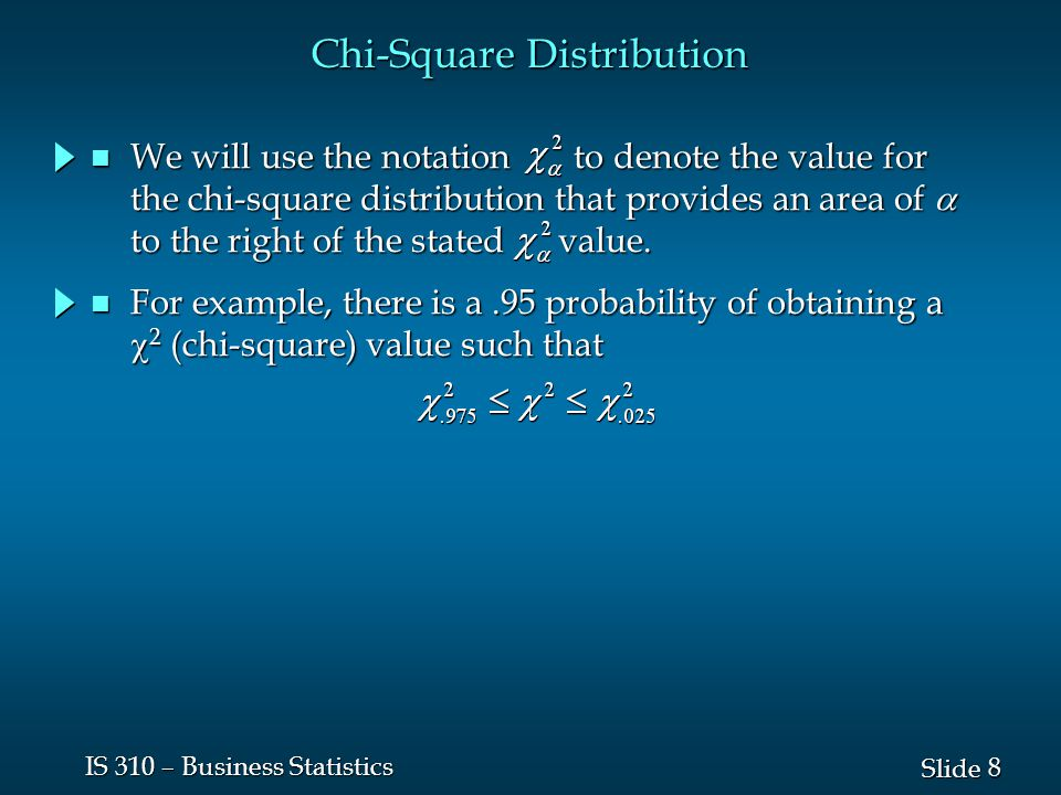 8 8 Slide IS 310 – Business Statistics Chi-Square Distribution For example, there is a.95 probability of obtaining a  2 (chi-square) value such that For example, there is a.95 probability of obtaining a  2 (chi-square) value such that We will use the notation to denote the value for the chi-square distribution that provides an area of  to the right of the stated value.