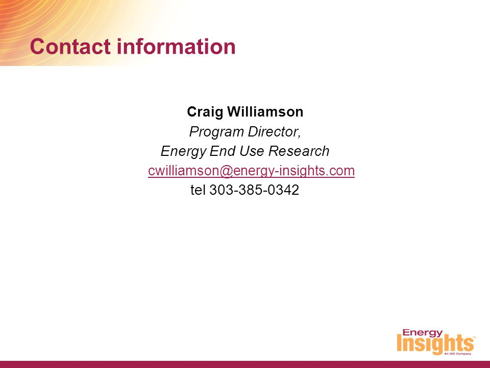 Contact information Craig Williamson Program Director, Energy End Use Research cwilliamson@energy-insights.com tel 303-385-0342