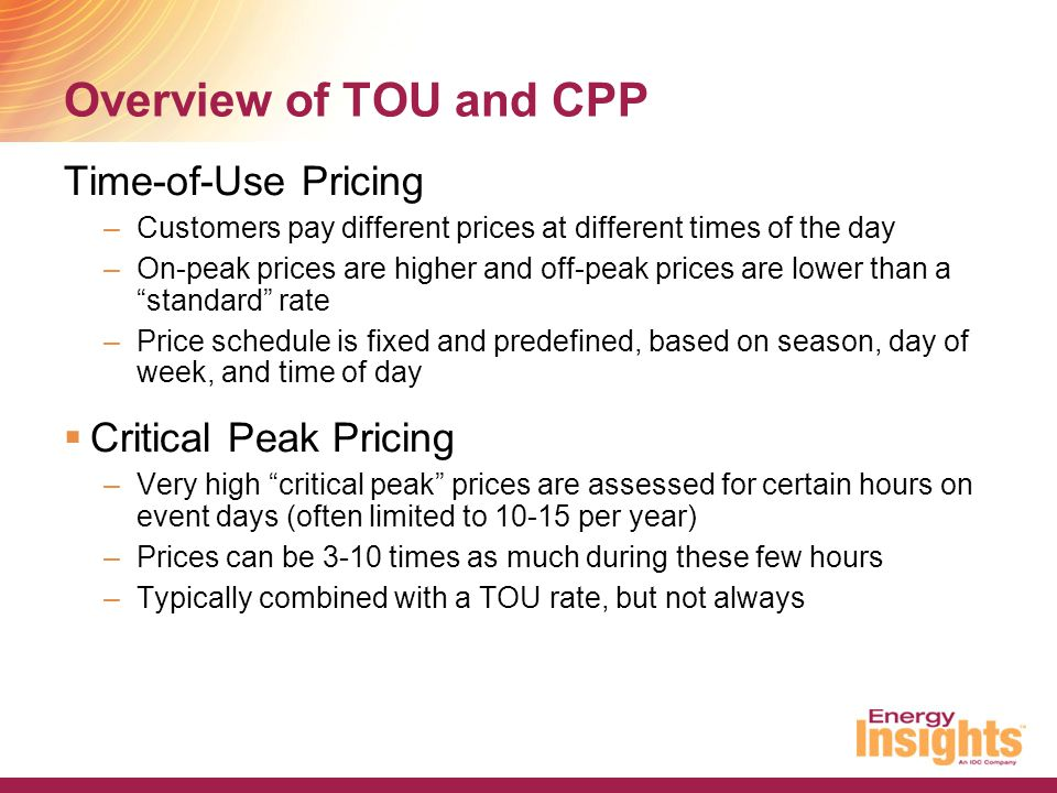 Overview of TOU and CPP Time-of-Use Pricing –Customers pay different prices at different times of the day –On-peak prices are higher and off-peak pric