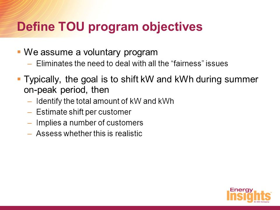 "Define TOU program objectives  We assume a voluntary program –Eliminates the need to deal with all the ""fairness"" issues  Typically, the goal is to"