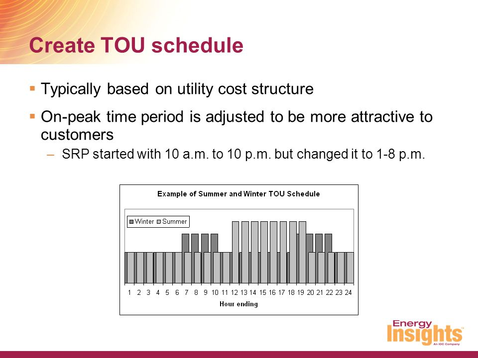 Create TOU schedule  Typically based on utility cost structure  On-peak time period is adjusted to be more attractive to customers –SRP started with