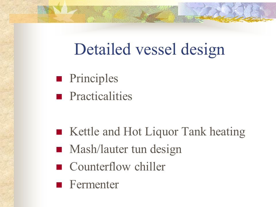 Detailed vessel design Principles Practicalities Kettle and Hot Liquor Tank heating Mash/lauter tun design Counterflow chiller Fermenter