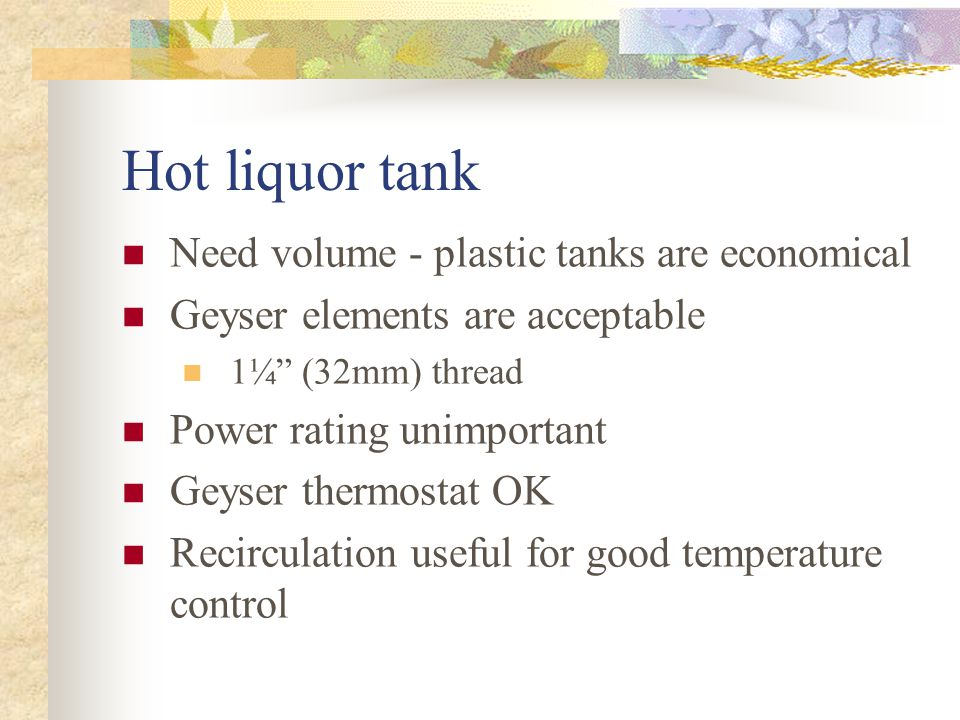 Hot liquor tank Need volume - plastic tanks are economical Geyser elements are acceptable 1¼ (32mm) thread Power rating unimportant Geyser thermostat OK Recirculation useful for good temperature control