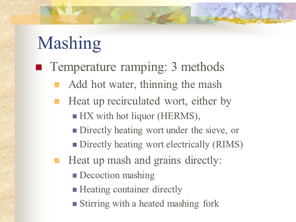 Mashing Temperature ramping: 3 methods Add hot water, thinning the mash Heat up recirculated wort, either by HX with hot liquor (HERMS), Directly heating wort under the sieve, or Directly heating wort electrically (RIMS) Heat up mash and grains directly: Decoction mashing Heating container directly Stirring with a heated mashing fork