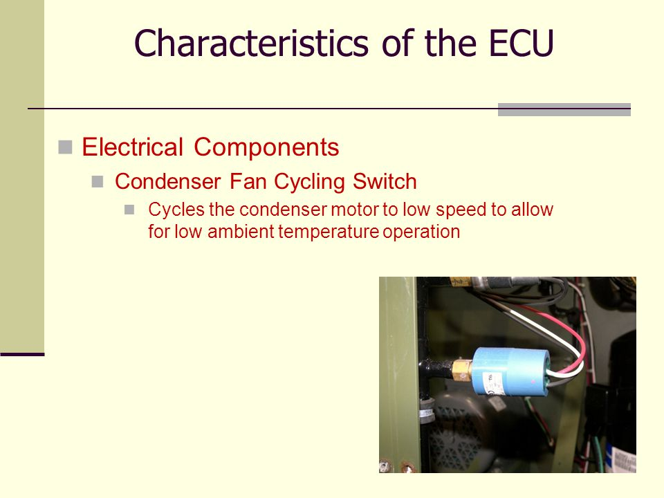 17 Electrical Components Condenser Fan Cycling Switch Cycles the condenser motor to low speed to allow for low ambient temperature operation Character