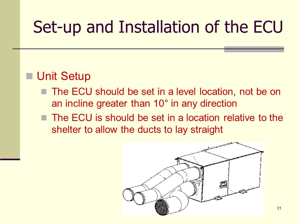UNCLASSIFIED31 Unit Setup The ECU should be set in a level location, not be on an incline greater than 10° in any direction The ECU is should be set i