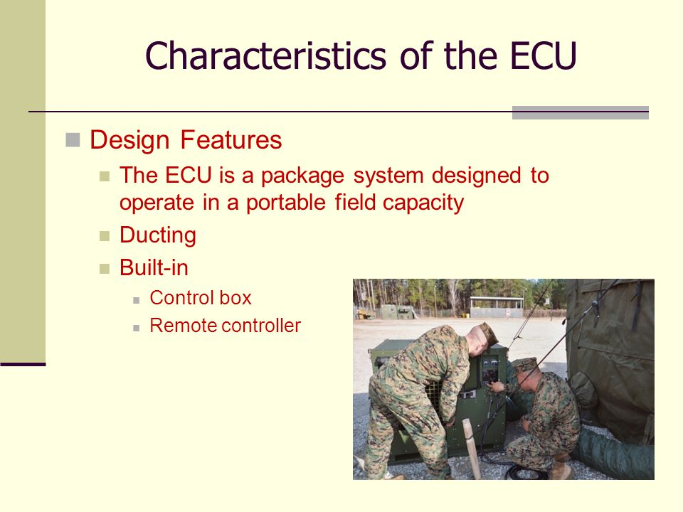 5 Characteristics of the ECU Specifications of the ¾ Ton ECU (B0074) Provides 9,000 BTU cooling capacity Provides 3,400 BTU heating capacity The ECU operates using 120VAC, 1 Phase, 50/60Hz power Dimensions are 16.00 High, 23.75 Wide, 26.67 Deep and weighs 187 pounds Refrigerant Charge: 1 lbs 14 oz of R-22