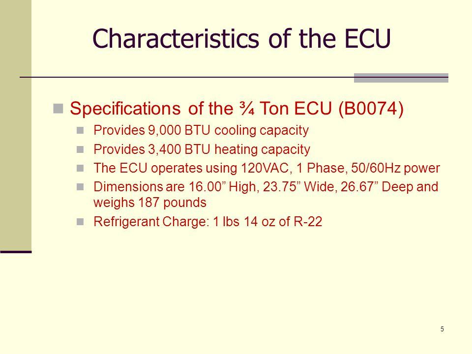 5 Characteristics of the ECU Specifications of the ¾ Ton ECU (B0074) Provides 9,000 BTU cooling capacity Provides 3,400 BTU heating capacity The ECU o