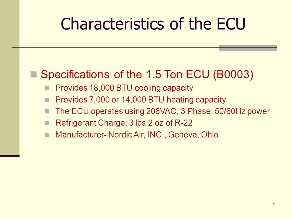 7 Characteristics of the ECU Specifications of the 3 Ton ECU (B0014) Provides 36,000 BTU cooling capacity Provides 31,000 BTU heating capacity The ECU operates using 208VAC, 3 Phase, 50/60Hz power Refrigerant Charge: 5 lbs 9 oz of R-22 Manufacturer- Nordic Air, INC., Geneva, Ohio