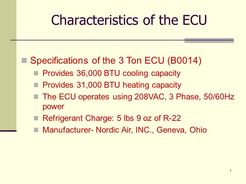 8 Characteristics of the ECU Specifications of the 5 Ton ECU (B0008) Provides 60,000 BTU cooling capacity Provides 37,000 BTU heating capacity The ECU operates using 208VAC, 3 Phase, 50/60Hz power Refrigerant Charge: 9 lbs 8 oz of R-22 Manufacturer- Nordic Air, INC., Geneva, Ohio