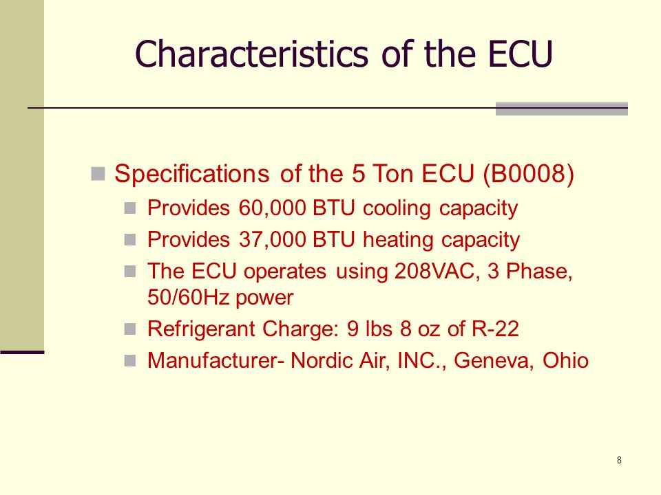 29 Pressure Relief Valve Will discharge refrigerant if the internal pressures rises above a certain threshold Heater Safety System Two high limit trip switches set to break if electric heater compartment temperature rises above 140°F Characteristics of the ECU