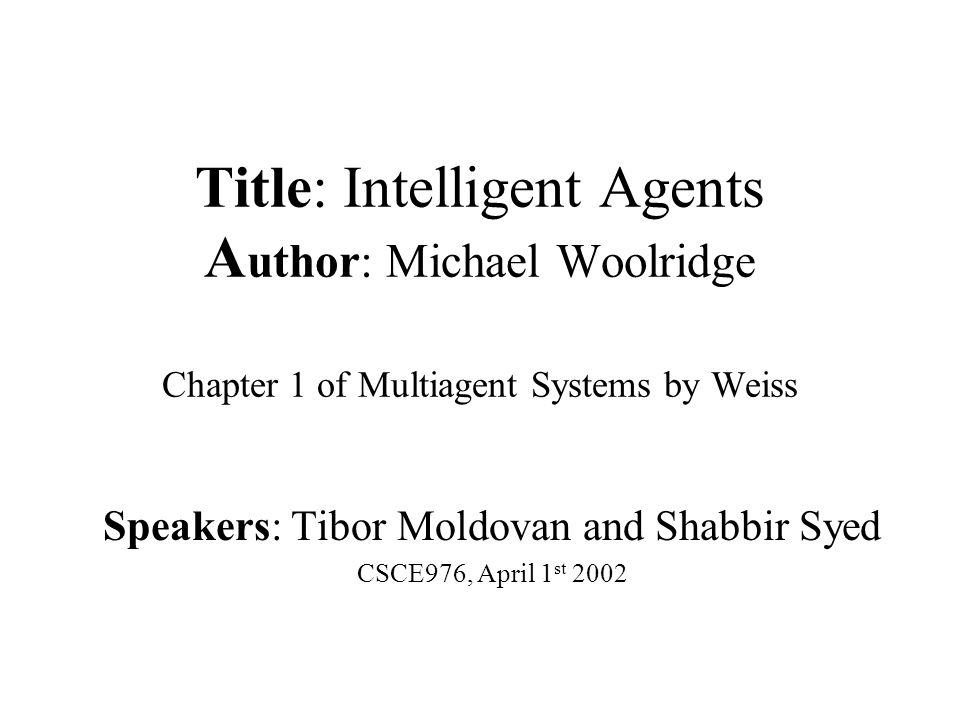 Title: Intelligent Agents A uthor: Michael Woolridge Chapter 1 of Multiagent Systems by Weiss Speakers: Tibor Moldovan and Shabbir Syed CSCE976, April 1 st 2002