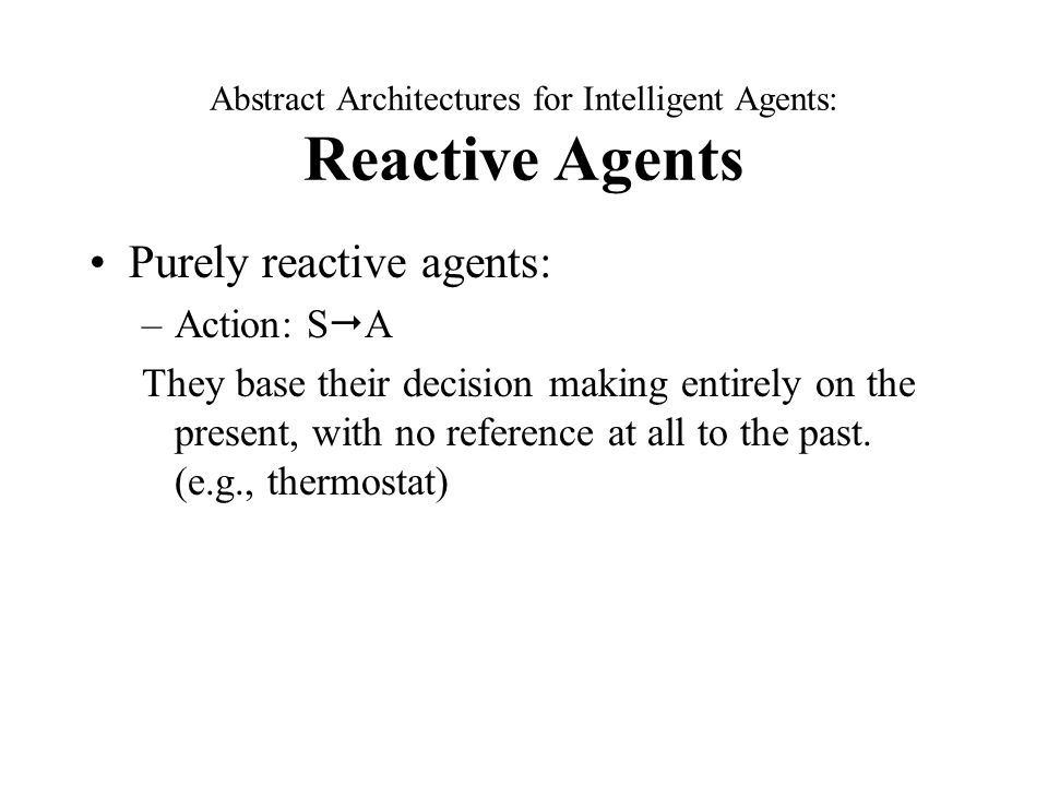 Abstract Architectures for Intelligent Agents: Reactive Agents Purely reactive agents: –Action: S  A They base their decision making entirely on the present, with no reference at all to the past.