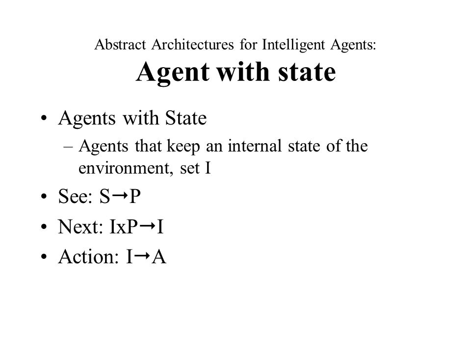 Abstract Architectures for Intelligent Agents: Agent with state Agents with State –Agents that keep an internal state of the environment, set I See: S  P Next: IxP  I Action: I  A