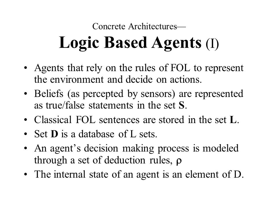 Concrete Architectures— Logic Based Agents (I) Agents that rely on the rules of FOL to represent the environment and decide on actions.