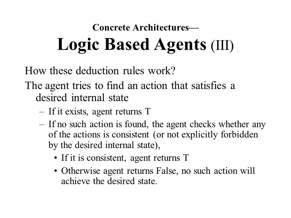 Concrete Architectures— Logic Based Agents (III) How these deduction rules work.