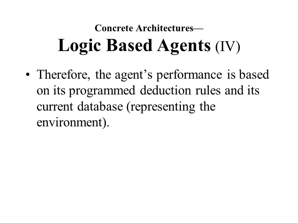 Concrete Architectures— Logic Based Agents (IV) Therefore, the agent's performance is based on its programmed deduction rules and its current database (representing the environment).
