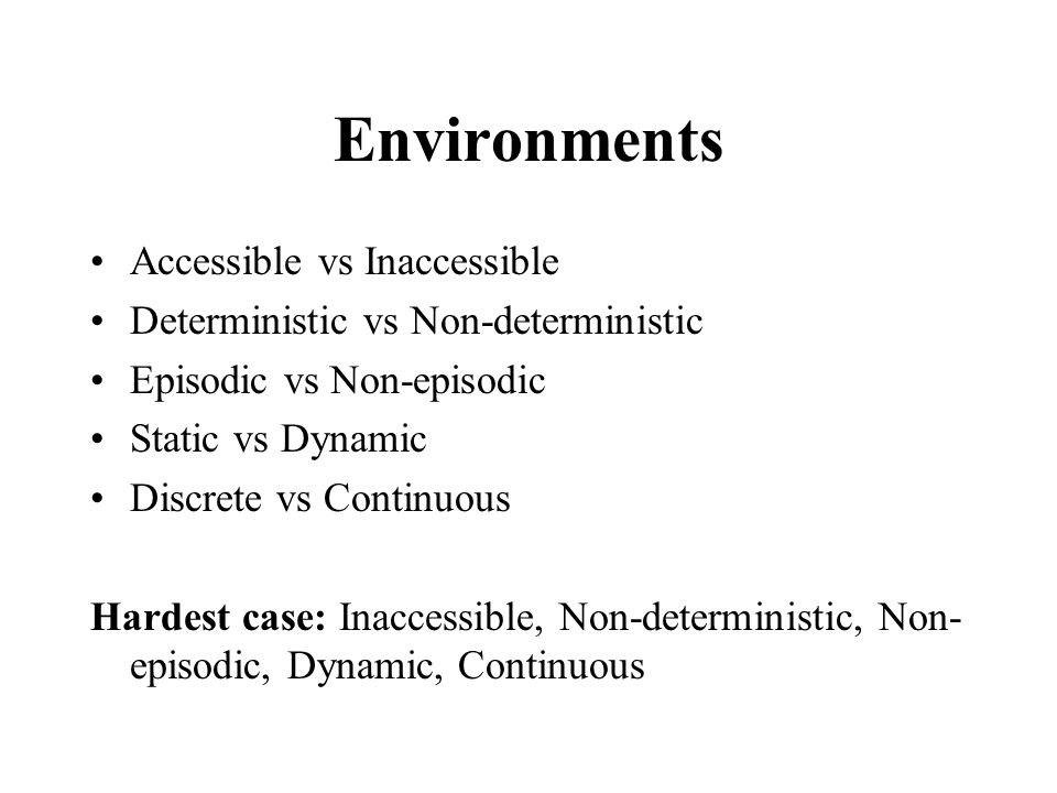 Environments Accessible vs Inaccessible Deterministic vs Non-deterministic Episodic vs Non-episodic Static vs Dynamic Discrete vs Continuous Hardest case: Inaccessible, Non-deterministic, Non- episodic, Dynamic, Continuous