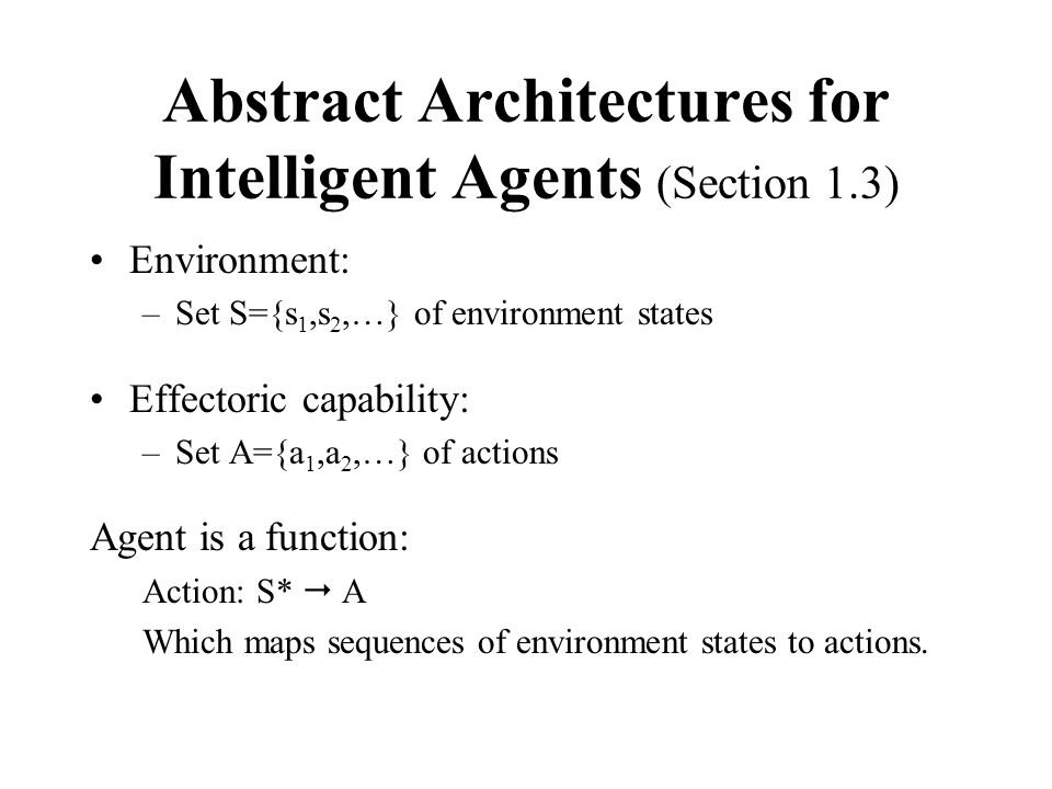 Abstract Architectures for Intelligent Agents (Section 1.3) Environment: –Set S={s 1,s 2,…} of environment states Effectoric capability: –Set A={a 1,a 2,…} of actions Agent is a function: Action: S*  A Which maps sequences of environment states to actions.