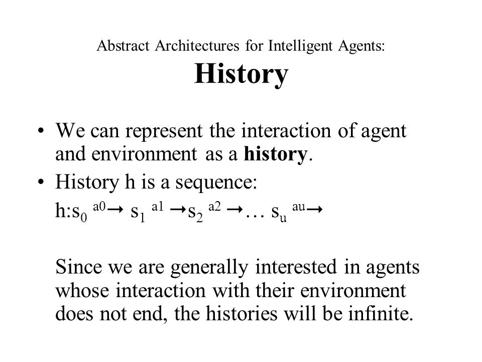 Abstract Architectures for Intelligent Agents: History We can represent the interaction of agent and environment as a history.