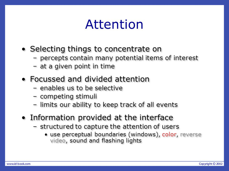 Attention Selecting things to concentrate on –percepts contain many potential items of interest –at a given point in time Focussed and divided attention –enables us to be selective –competing stimuli –limits our ability to keep track of all events Information provided at the interface –structured to capture the attention of users use perceptual boundaries (windows), color, reverse video, sound and flashing lights Selecting things to concentrate on –percepts contain many potential items of interest –at a given point in time Focussed and divided attention –enables us to be selective –competing stimuli –limits our ability to keep track of all events Information provided at the interface –structured to capture the attention of users use perceptual boundaries (windows), color, reverse video, sound and flashing lights
