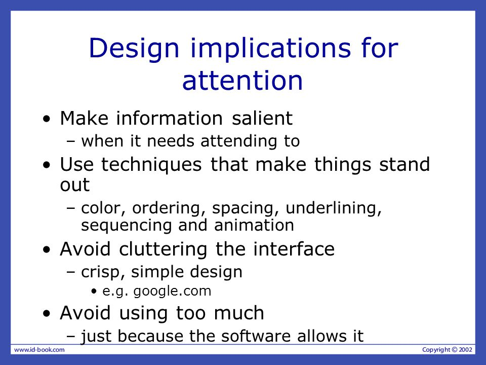 Design implications for attention Make information salient –when it needs attending to Use techniques that make things stand out –color, ordering, spacing, underlining, sequencing and animation Avoid cluttering the interface –crisp, simple design e.g.