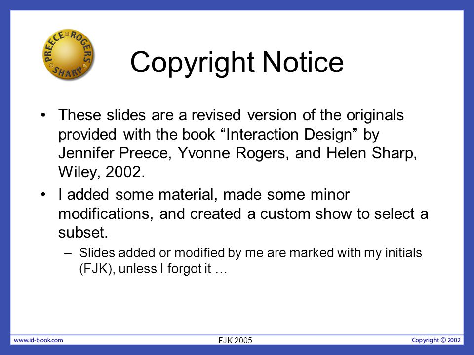 Copyright Notice These slides are a revised version of the originals provided with the book Interaction Design by Jennifer Preece, Yvonne Rogers, and Helen Sharp, Wiley, 2002.