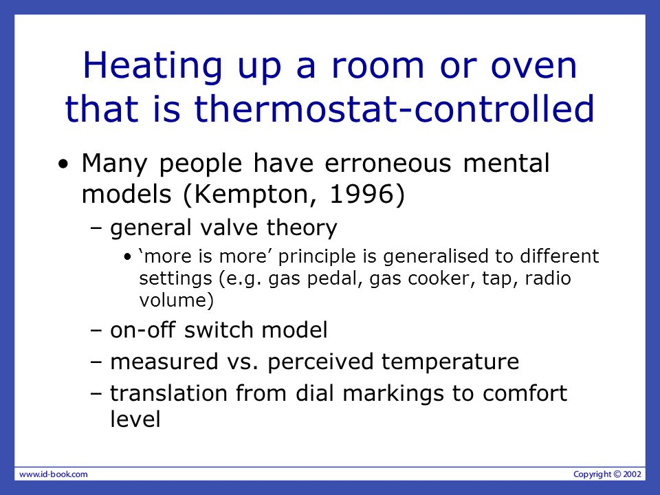 Heating up a room or oven that is thermostat-controlled Many people have erroneous mental models (Kempton, 1996) –general valve theory 'more is more' principle is generalised to different settings (e.g.