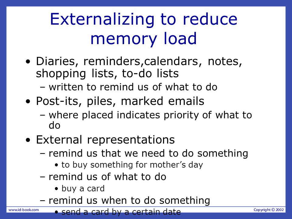 Externalizing to reduce memory load Diaries, reminders,calendars, notes, shopping lists, to-do lists –written to remind us of what to do Post-its, piles, marked emails –where placed indicates priority of what to do External representations –remind us that we need to do something to buy something for mother's day –remind us of what to do buy a card –remind us when to do something send a card by a certain date