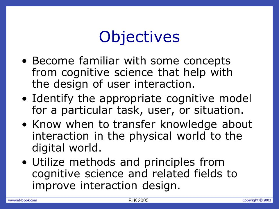 Objectives Become familiar with some concepts from cognitive science that help with the design of user interaction.