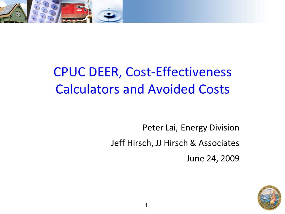 1 CPUC DEER, Cost-Effectiveness Calculators and Avoided Costs Peter Lai, Energy Division Jeff Hirsch, JJ Hirsch & Associates June 24, 2009