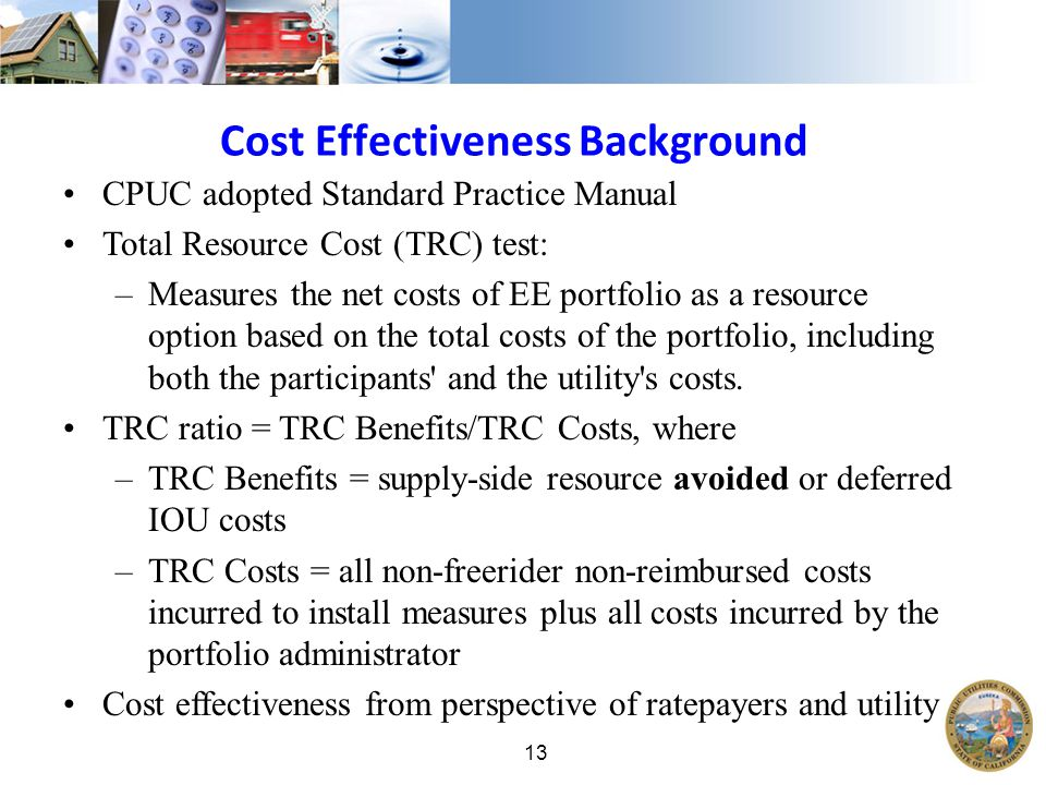 13 Cost Effectiveness Background CPUC adopted Standard Practice Manual Total Resource Cost (TRC) test: –Measures the net costs of EE portfolio as a resource option based on the total costs of the portfolio, including both the participants and the utility s costs.