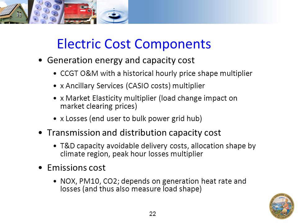 22 Electric Cost Components Generation energy and capacity cost CCGT O&M with a historical hourly price shape multiplier x Ancillary Services (CASIO costs) multiplier x Market Elasticity multiplier (load change impact on market clearing prices) x Losses (end user to bulk power grid hub) Transmission and distribution capacity cost T&D capacity avoidable delivery costs, allocation shape by climate region, peak hour losses multiplier Emissions cost NOX, PM10, CO2; depends on generation heat rate and losses (and thus also measure load shape)