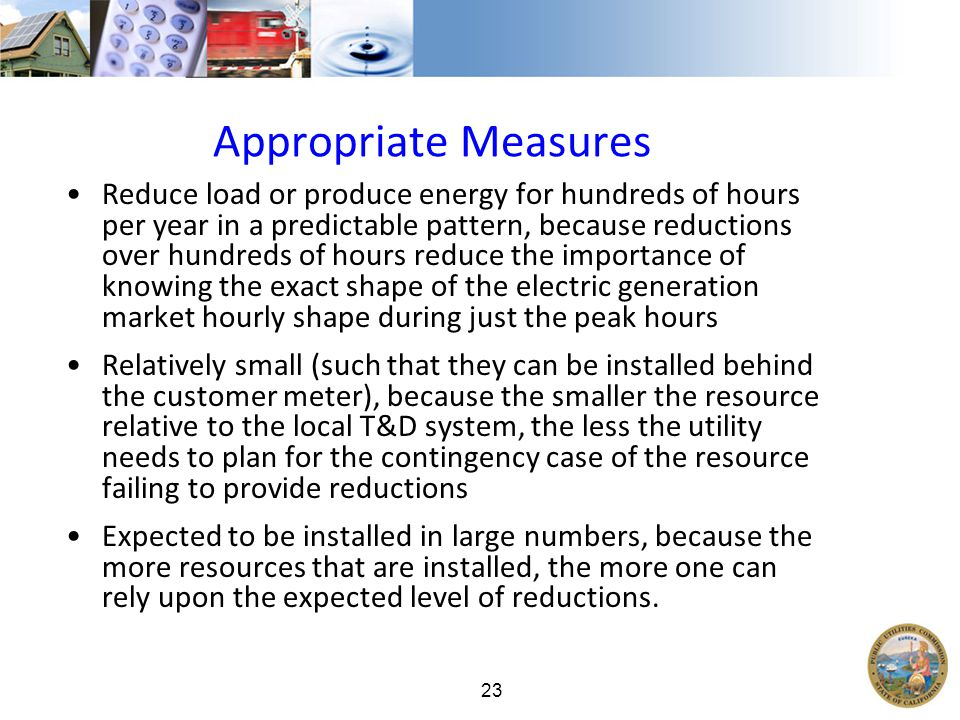 23 Appropriate Measures Reduce load or produce energy for hundreds of hours per year in a predictable pattern, because reductions over hundreds of hours reduce the importance of knowing the exact shape of the electric generation market hourly shape during just the peak hours Relatively small (such that they can be installed behind the customer meter), because the smaller the resource relative to the local T&D system, the less the utility needs to plan for the contingency case of the resource failing to provide reductions Expected to be installed in large numbers, because the more resources that are installed, the more one can rely upon the expected level of reductions.