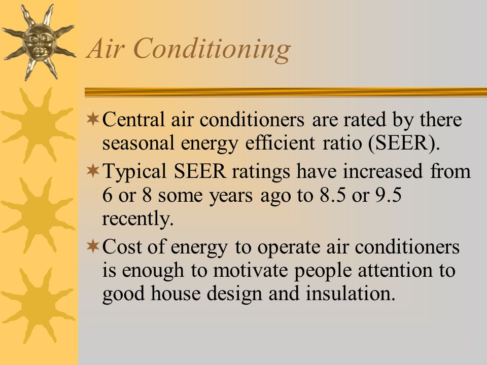 Air Conditioning  Central air conditioners are rated by there seasonal energy efficient ratio (SEER).