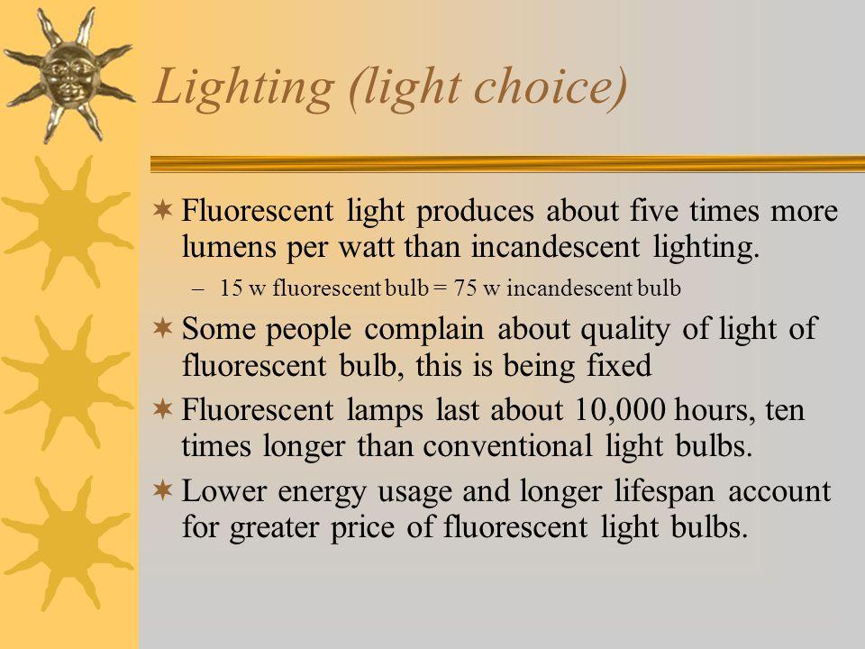 Lighting (light choice)  Fluorescent light produces about five times more lumens per watt than incandescent lighting.