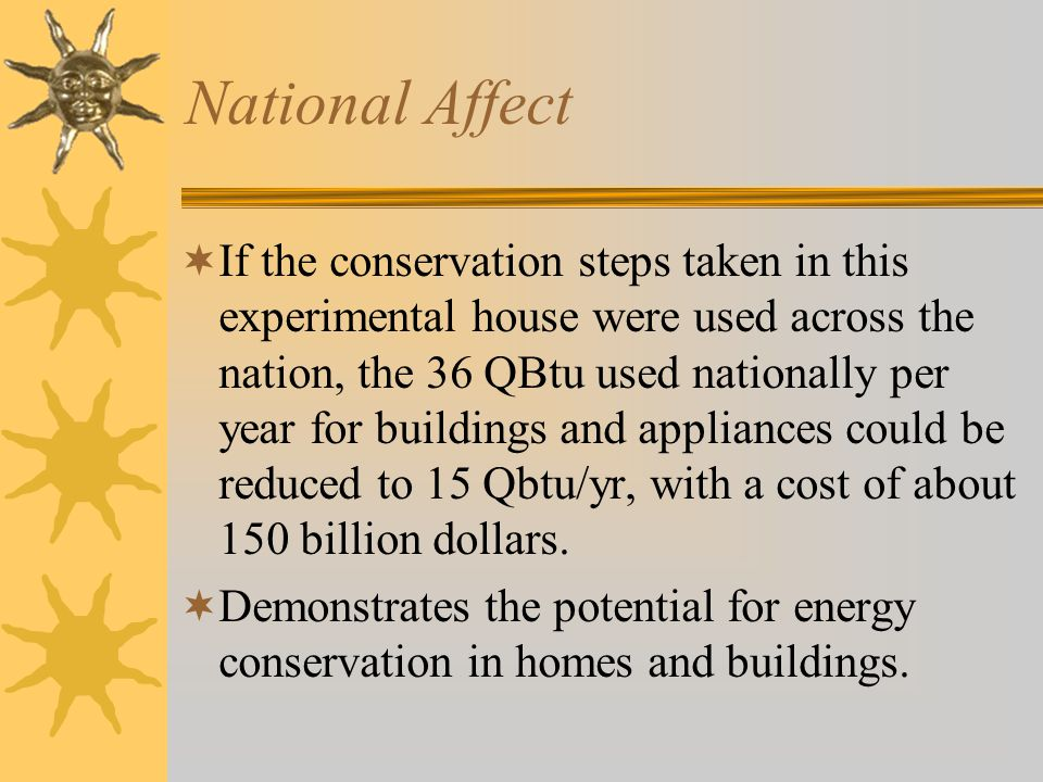 National Affect  If the conservation steps taken in this experimental house were used across the nation, the 36 QBtu used nationally per year for buildings and appliances could be reduced to 15 Qbtu/yr, with a cost of about 150 billion dollars.