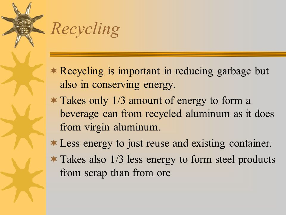 Recycling  Recycling is important in reducing garbage but also in conserving energy.