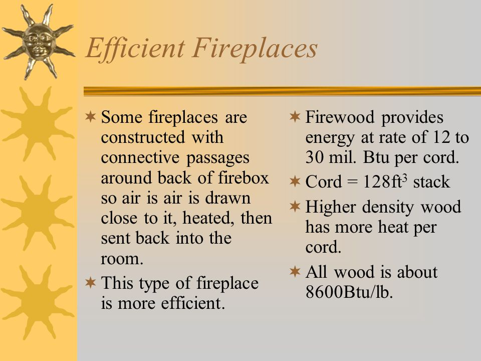 Efficient Fireplaces  Some fireplaces are constructed with connective passages around back of firebox so air is air is drawn close to it, heated, then sent back into the room.