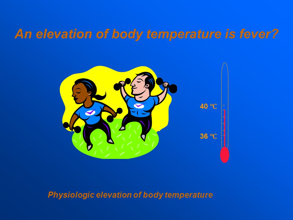 An elevation of body temperature is fever? 36 ℃ 40 ℃ Physiologic elevation of body temperature