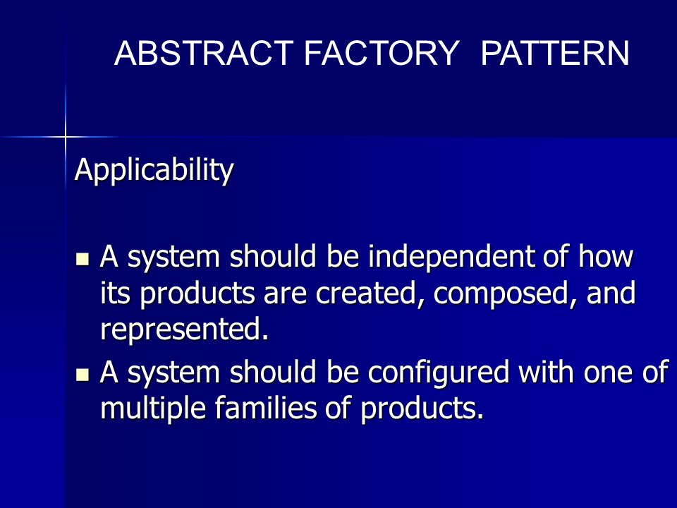 Applicability A system should be independent of how its products are created, composed, and represented.