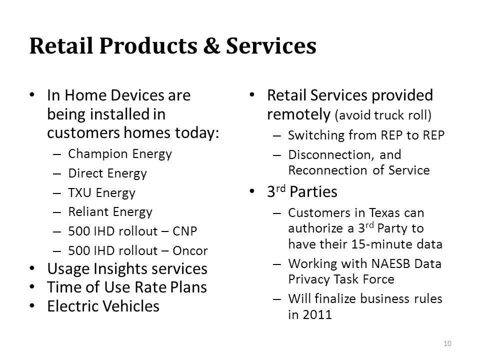 Retail Products & Services In Home Devices are being installed in customers homes today: – Champion Energy – Direct Energy – TXU Energy – Reliant Energy – 500 IHD rollout – CNP – 500 IHD rollout – Oncor Usage Insights services Time of Use Rate Plans Electric Vehicles Retail Services provided remotely (avoid truck roll) – Switching from REP to REP – Disconnection, and Reconnection of Service 3 rd Parties – Customers in Texas can authorize a 3 rd Party to have their 15-minute data – Working with NAESB Data Privacy Task Force – Will finalize business rules in 2011 10