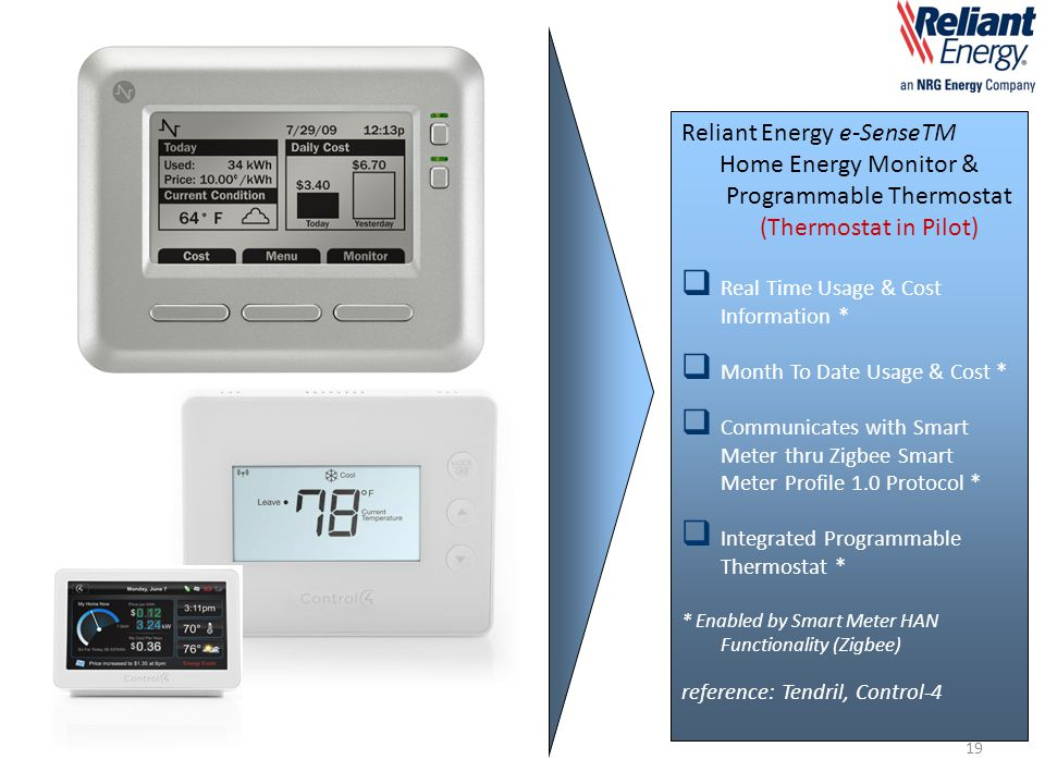 Reliant Energy e-SenseTM Home Energy Monitor & Programmable Thermostat (Thermostat in Pilot)  Real Time Usage & Cost Information *  Month To Date Usage & Cost *  Communicates with Smart Meter thru Zigbee Smart Meter Profile 1.0 Protocol *  Integrated Programmable Thermostat * * Enabled by Smart Meter HAN Functionality (Zigbee) reference: Tendril, Control-4 19